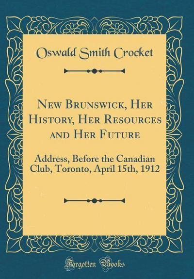 New Brunswick, Her History, Her Resources and Her Future: Address, Before the Canadian Club, Toronto, April 15th, 1912 (Classic Reprint)