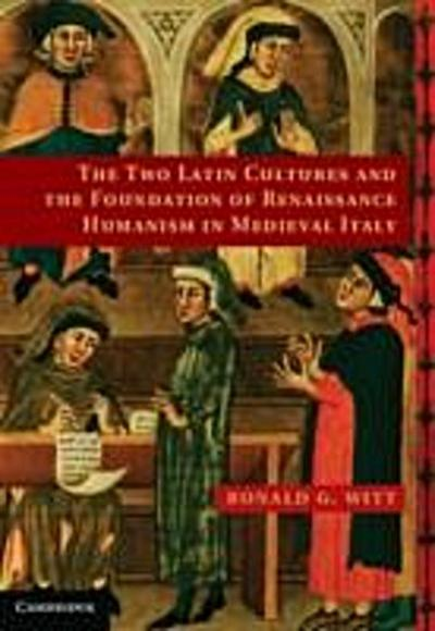 Two Latin Cultures and the Foundation of Renaissance Humanism in Medieval Italy