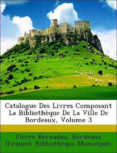 Catalogue Des Livres Composant La Bibliothèque De La Ville De Bordeaux, Volume 3