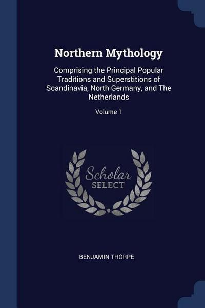 Northern Mythology: Comprising the Principal Popular Traditions and Superstitions of Scandinavia, North Germany, and the Netherlands; Volu