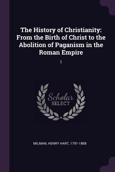 The History of Christianity: From the Birth of Christ to the Abolition of Paganism in the Roman Empire: 1