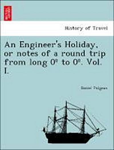 An Engineer's Holiday, or notes of a round trip from long 0º to 0º. Vol. I.