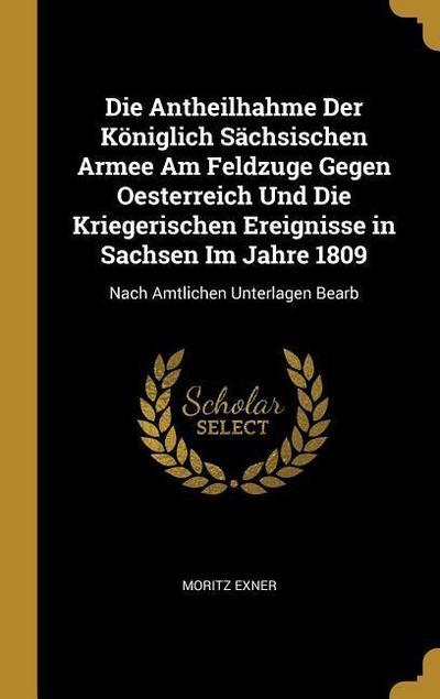 Die Antheilhahme Der Königlich Sächsischen Armee Am Feldzuge Gegen Oesterreich Und Die Kriegerischen Ereignisse in Sachsen Im Jahre 1809: Nach Amtlich