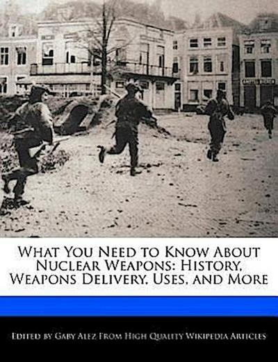 What You Need to Know about Nuclear Weapons: History, Weapons Delivery, Uses, and More