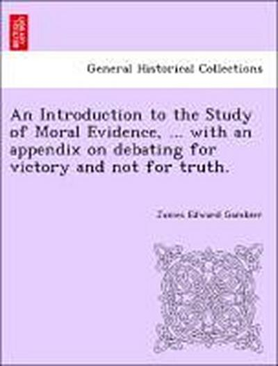 An Introduction to the Study of Moral Evidence, ... with an appendix on debating for victory and not for truth.