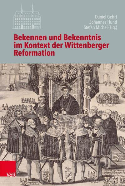 Bekennen und Bekenntnis im Kontext der Wittenberger Reformation