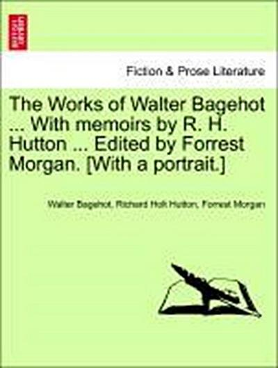 The Works of Walter Bagehot ... With memoirs by R. H. Hutton ... Edited by Forrest Morgan. [With a portrait.] Vol. III