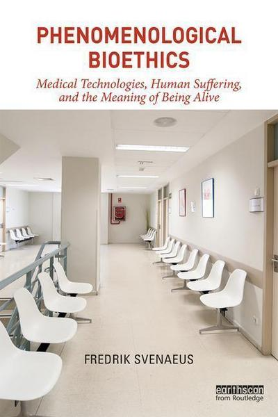 Phenomenological Bioethics: Medical Technologies, Human Suffering, and the Meaning of Being Alive
