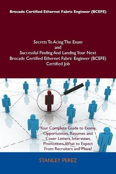 Brocade Certified Ethernet Fabric Engineer (BCEFE) Secrets To Acing The Exam and Successful Finding And Landing Your Next Brocade Certified Ethernet Fabric Engineer (BCEFE) Certified Job