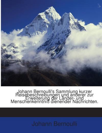 Johann Bernoulli's Sammlung kurzer Reisebeschreibungen und anderer zur Erweiterung der Länder- und Menschenkenntniß dienender Nachrichten.