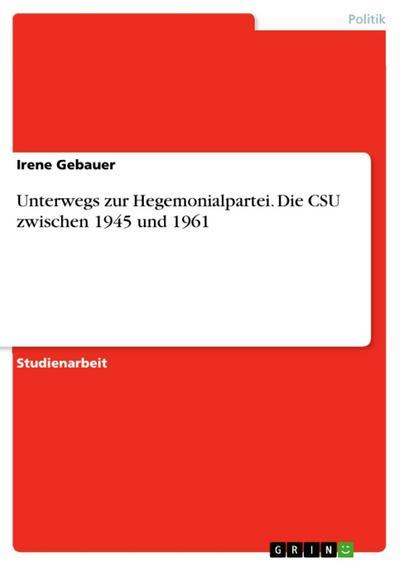 Unterwegs zur Hegemonialpartei. Die CSU zwischen 1945 und 1961