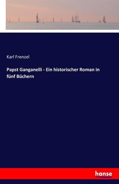 Papst Ganganelli - Ein historischer Roman in fünf Büchern