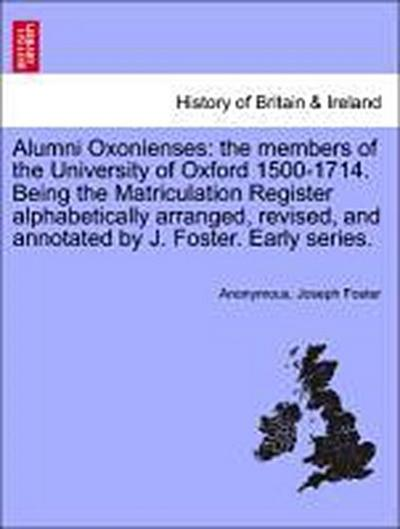 Alumni Oxonienses: the members of the University of Oxford 1500-1714. Being the Matriculation Register alphabetically arranged, revised, and annotated by J. Foster. Early series. vol. I