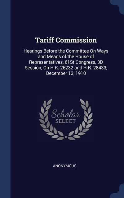 Tariff Commission: Hearings Before the Committee on Ways and Means of the House of Representatives, 61st Congress, 3D Session, on H.R. 26