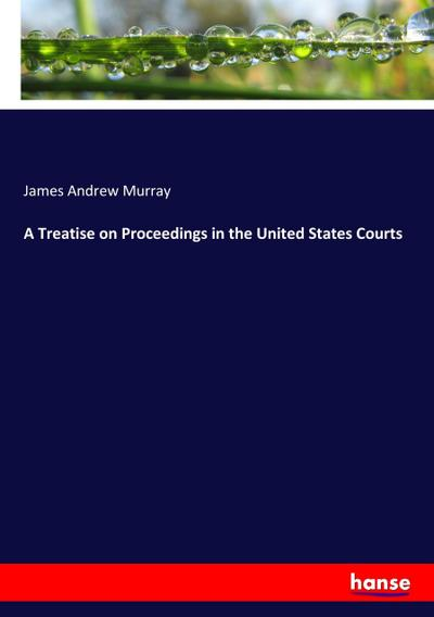 A Treatise on Proceedings in the United States Courts