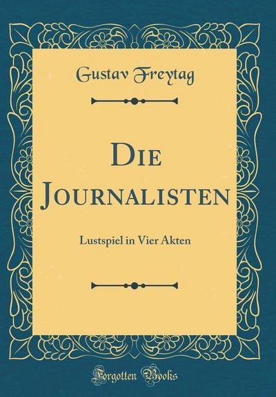 Die Journalisten: Lustspiel in Vier Akten (Classic Reprint)
