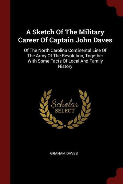 A Sketch of the Military Career of Captain John Daves: Of the North Carolina Continental Line of the Army of the Revolution, Together with Some Facts