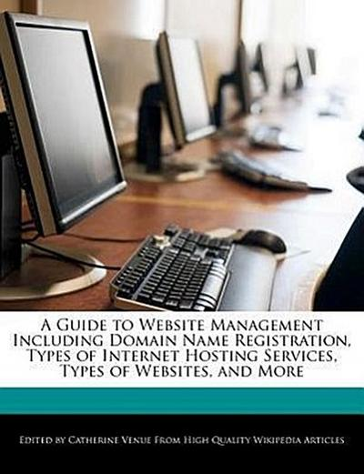 A Guide to Website Management Including Domain Name Registration, Types of Internet Hosting Services, Types of Websites, and More