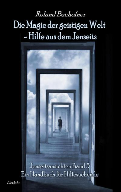 Die Magie der geistigen Welt - Hilfe aus dem Jenseits - Jenseitsansichten Band 3 - Handbuch für Hilfesuchende