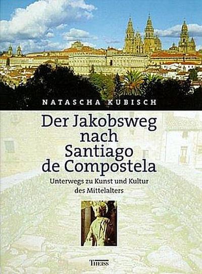 Der Jakobsweg nach Santiago de Compostela: Unterwegs zu Kunst und Kultur des Mittelalters