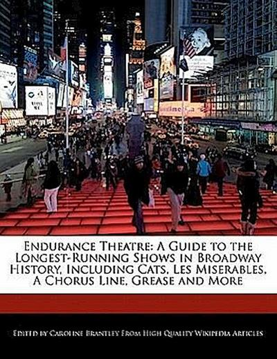 Endurance Theatre: A Guide to the Longest-Running Shows in Broadway History, Including Cats, Les Miserables, a Chorus Line, Grease and Mo