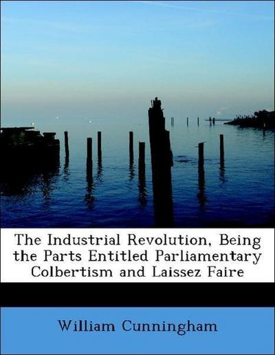 The Industrial Revolution, Being the Parts Entitled Parliamentary Colbertism and Laissez Faire