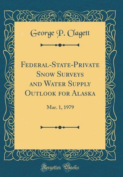 Federal-State-Private Snow Surveys and Water Supply Outlook for Alaska: Mar. 1, 1979 (Classic Reprint)