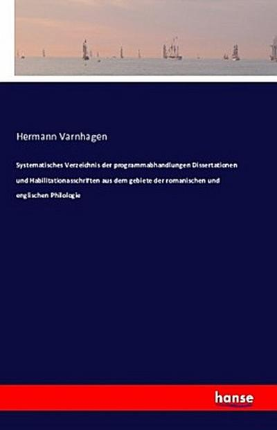 Systematisches Verzeichnis der programmabhandlungen Dissertationen und Habilitationasschriften aus dem gebiete der romanischen und englischen Philologie