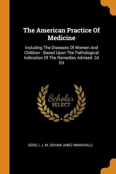 The American Practice of Medicine: Including the Diseases of Women and Children: Based Upon the Pathological Indication of the Remedies Advised. 2D Ed