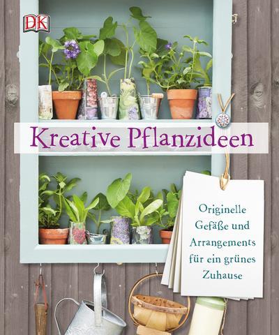 Kreative Pflanzideen; Originelle Gefäße und Arrangements für ein grünes Zuhause; Deutsch; ca. 1.000 Farbfotografien