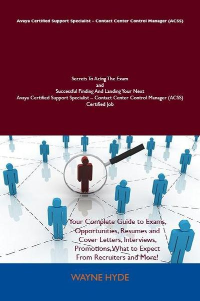 Avaya Certified Support Specialist - Contact Center Control Manager (ACSS) Secrets To Acing The Exam and Successful Finding And Landing Your Next Avaya Certified Support Specialist - Contact Center Control Manager (ACSS) Certified Job