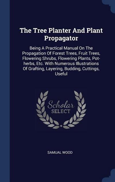 The Tree Planter and Plant Propagator: Being a Practical Manual on the Propagation of Forest Trees, Fruit Trees, Flowering Shrubs, Flowering Plants, P