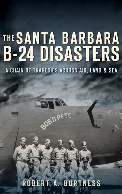 The Santa Barbara B-24 Disasters: A Chain of Tragedies Across Air, Land & Sea