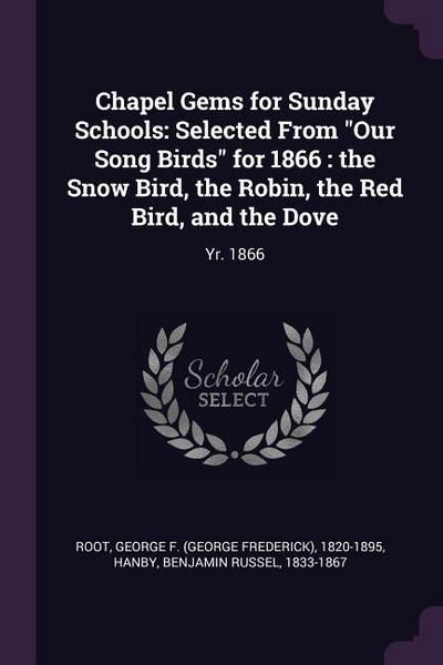 Chapel Gems for Sunday Schools: Selected from Our Song Birds for 1866: The Snow Bird, the Robin, the Red Bird, and the Dove: Yr. 1866