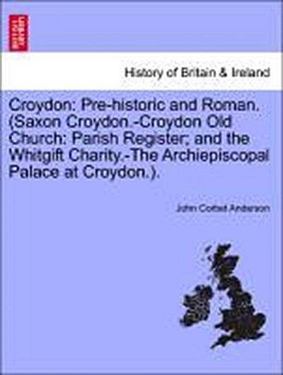 Croydon: Pre-historic and Roman. (Saxon Croydon.-Croydon Old Church: Parish Register; and the Whitgift Charity.-The Archiepiscopal Palace at Croydon.).