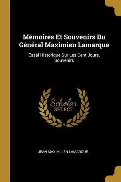 Mémoires Et Souvenirs Du Général Maximien Lamarque: Essai Historique Sur Les Cent Jours. Souvenirs
