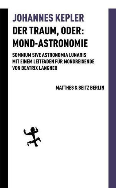 Der Traum, oder: Mond Astronomie: Somnium sive astronomia lunaris. Mit einem Leitfaden für Mondreisende von Beatrix Langner