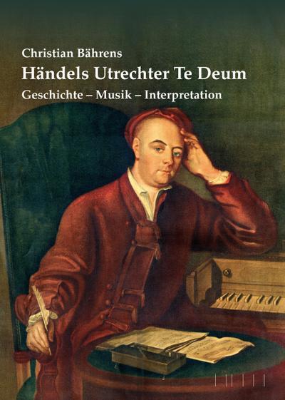 Händels Utrechter Te Deum: Geschichte - Musik - Interpretation