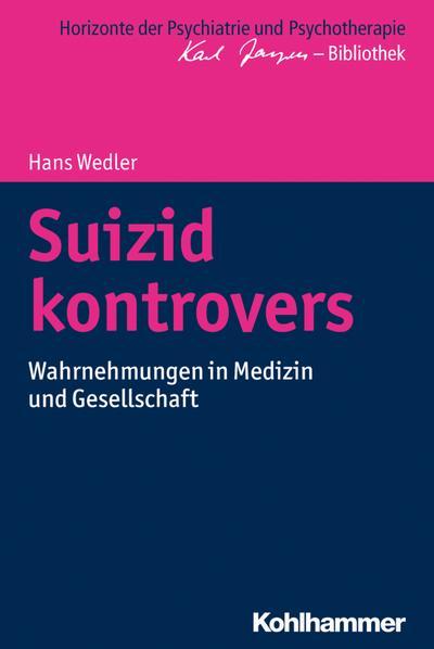 Suizid kontrovers: Wahrnehmungen in Medizin und Gesellschaft (Horizonte der Psychiatrie und Psychotherapie - Karl Jaspers-Bibliothek)