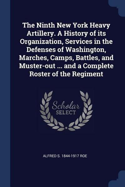 The Ninth New York Heavy Artillery. a History of Its Organization, Services in the Defenses of Washington, Marches, Camps, Battles, and Muster-Out ...