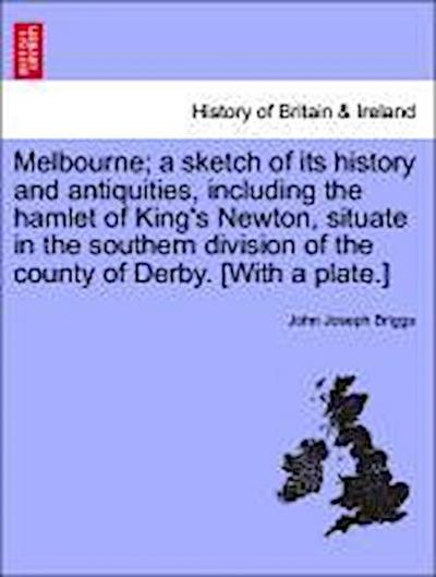 Melbourne; a sketch of its history and antiquities, including the hamlet of King's Newton, situate in the southern division of the county of Derby. [With a plate.]