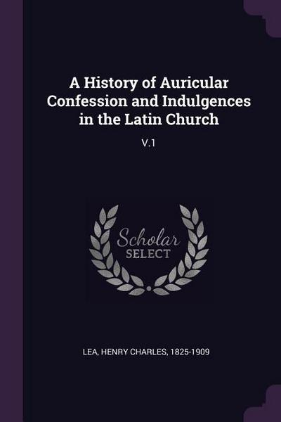 A History of Auricular Confession and Indulgences in the Latin Church: V.1