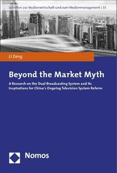 Beyond the Market Myth: A Research on the Dual Broadcasting System and its Inspirations for China's Ongoing Television System Reform (Schriften zur Medienwirtschaft und zum Medienmanagement)