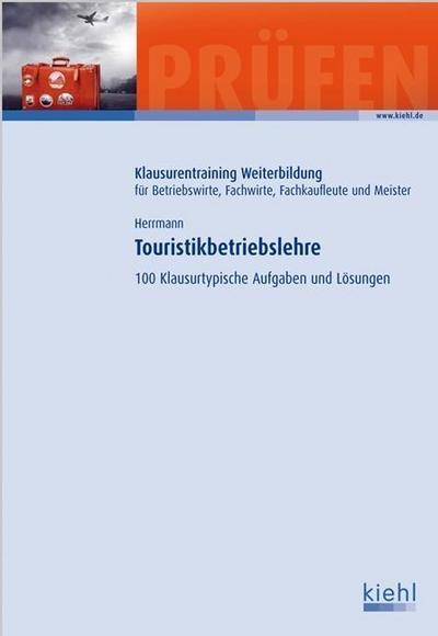 Touristikbetriebslehre: 100 Klausurtypische Aufgaben und Lösungen. (Klausurentraining Weiterbildung - für Betriebswirte, Fachwirte, Fachkaufleute und Meister)