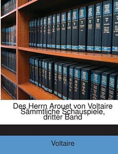 Des Herrn Arouet von Voltaire Sämmtliche Schauspiele, dritter Band