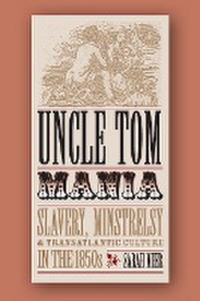 Uncle Tom Mania: Slavery, Minstrelsy and Transatlantic Culture in the 1850s