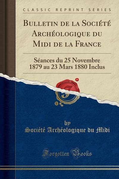Bulletin de la Société Archéologique Du MIDI de la France: Séances Du 25 Novembre 1879 Au 23 Mars 1880 Inclus (Classic Reprint)