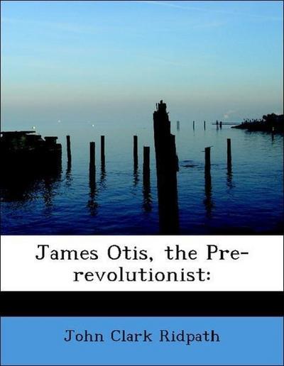 James Otis, the Pre-revolutionist: