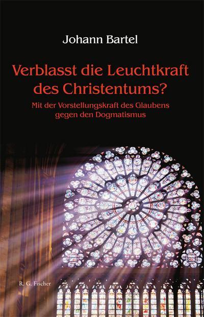 Verblasst die Leuchtkraft des Christentums?: Mit der Vorstellungskraft des Glaubens gegen den Dogmatismus