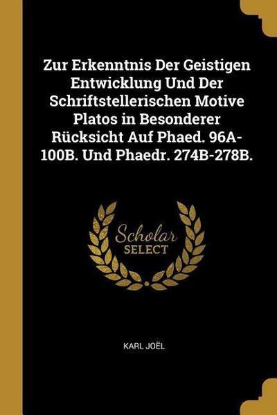 Zur Erkenntnis Der Geistigen Entwicklung Und Der Schriftstellerischen Motive Platos in Besonderer Rücksicht Auf Phaed. 96a-100b. Und Phaedr. 274b-278b